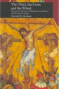 The Thief, the Cross and the Wheel: Pain and the Spectacle of Punishment in Medieval and Renaissance Europe