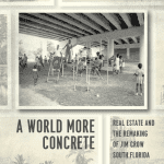 A World More Concrete: Real Estate and the Remaking of Jim Crow South Florida