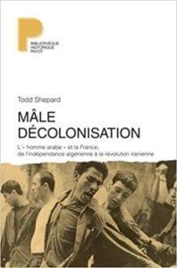 Mâle Décolonisation l'homme arabe et la France,de l'indépendance algérienne à la révolution iranienne