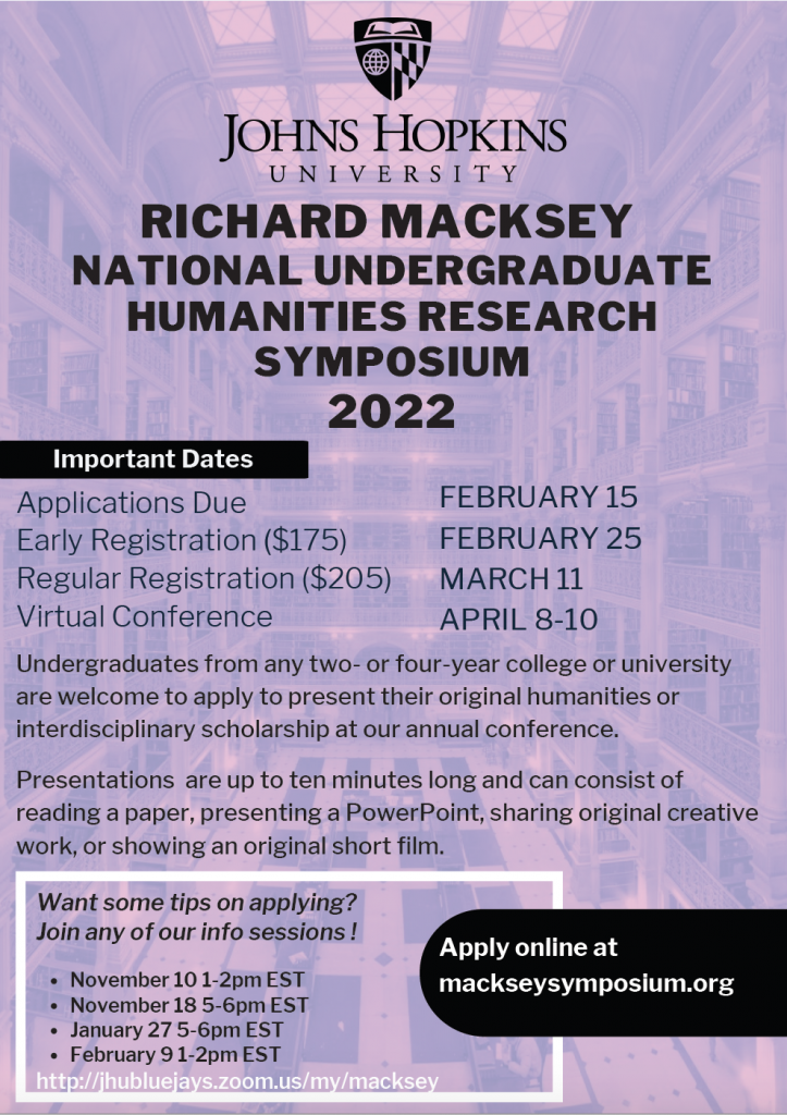 Image of downloadable 2022 Macksey Flyer:  Richard Macksey National Undergraduate Humanities Research Symposium 2022 Important Dates Applications due February 15 Early registration ($175) February 25 Regular registration ($205) March 11 Virtual Conference April 8-10  mackseysymposium.org