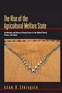The Rise of the Agricultural Welfare State: Institutions and Interest Group Power in the United States, France, and Japan