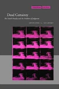 Dead Certainty: The Death Penalty and the Problem of Judgment